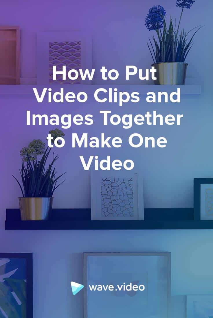 How to Put Video Clips and Images Together to Make One Video