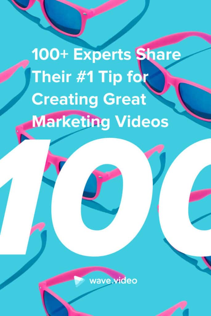 100+ Experts Share Their #1 Tip for Creating Great Marketing Videos