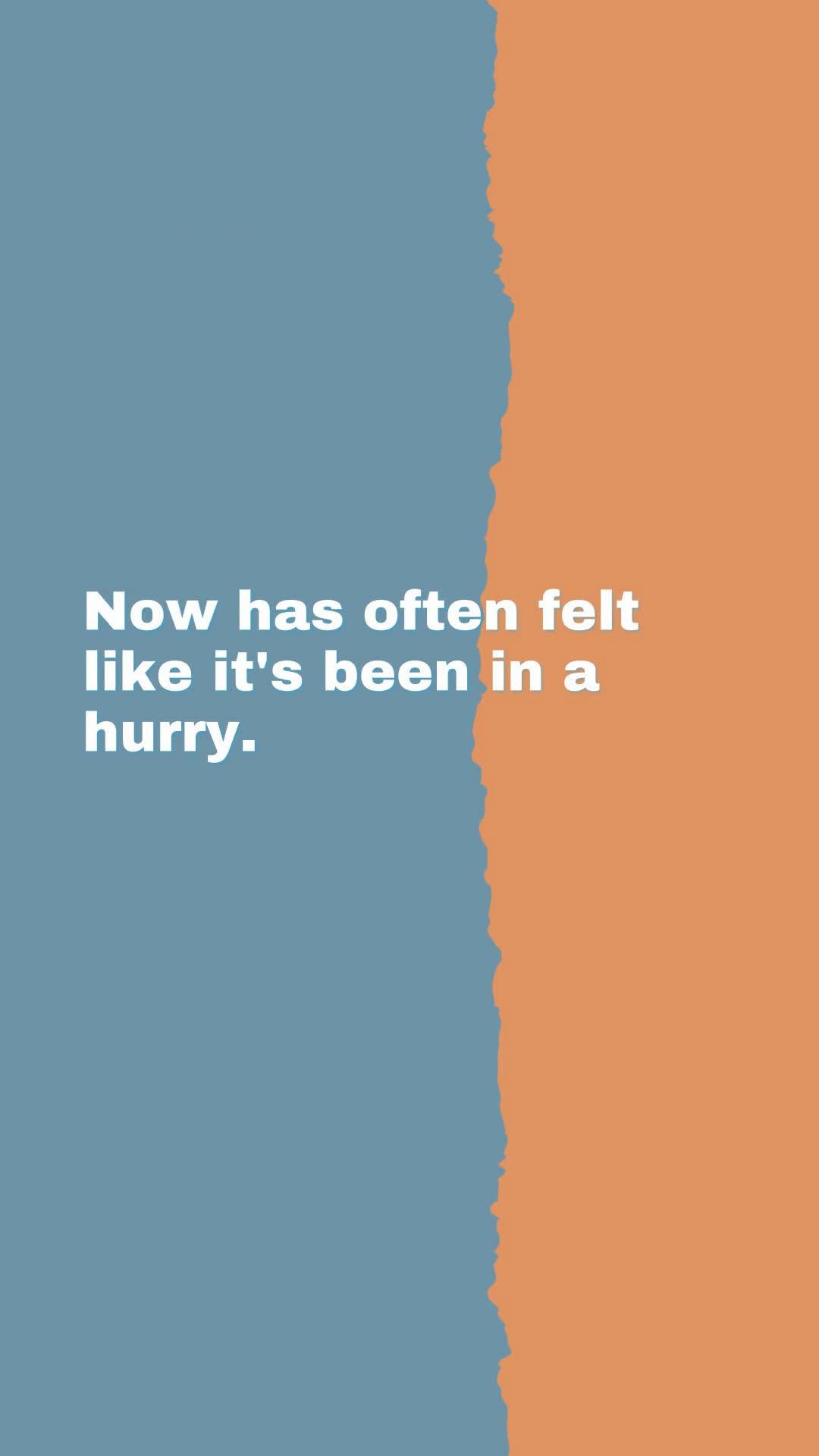 Now has often felt like it's been in a hurry.